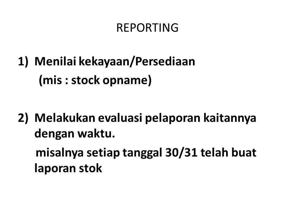 REPORTING 1)Menilai kekayaan/Persediaan (mis : stock opname) 2) Melakukan evaluasi pelaporan kaitannya dengan waktu. misalnya setiap tanggal 30/31 tel