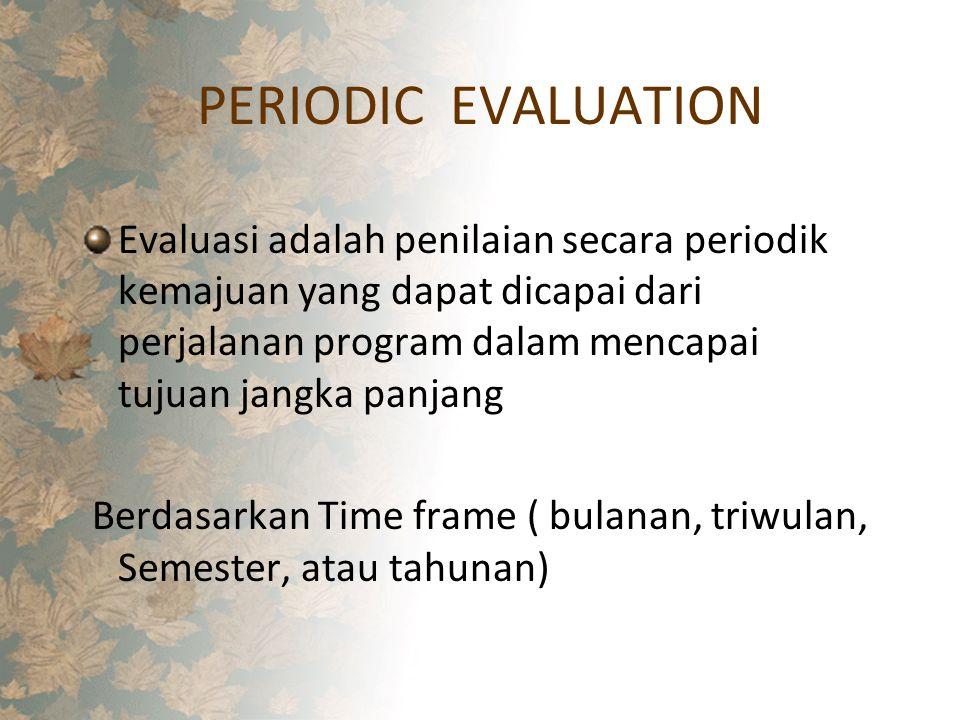 PERIODIC EVALUATION Evaluasi adalah penilaian secara periodik kemajuan yang dapat dicapai dari perjalanan program dalam mencapai tujuan jangka panjang Berdasarkan Time frame ( bulanan, triwulan, Semester, atau tahunan)