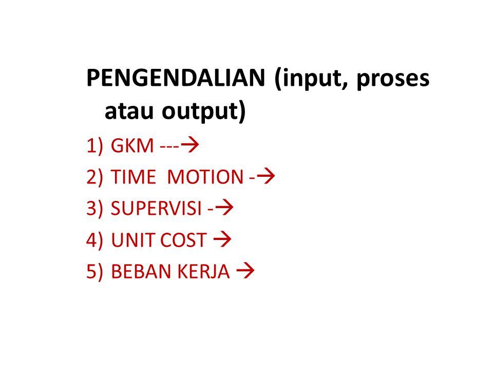 PENGENDALIAN (input, proses atau output) 1)GKM ---  2)TIME MOTION -  3)SUPERVISI -  4)UNIT COST  5)BEBAN KERJA 