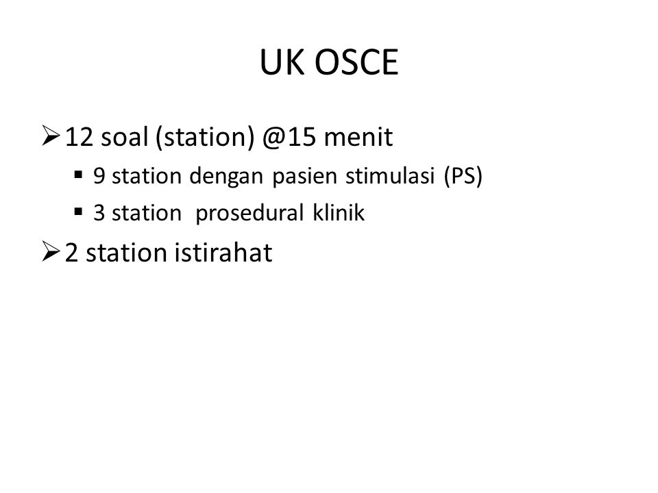 UK OSCE  12 soal (station) @15 menit  9 station dengan pasien stimulasi (PS)  3 station prosedural klinik  2 station istirahat