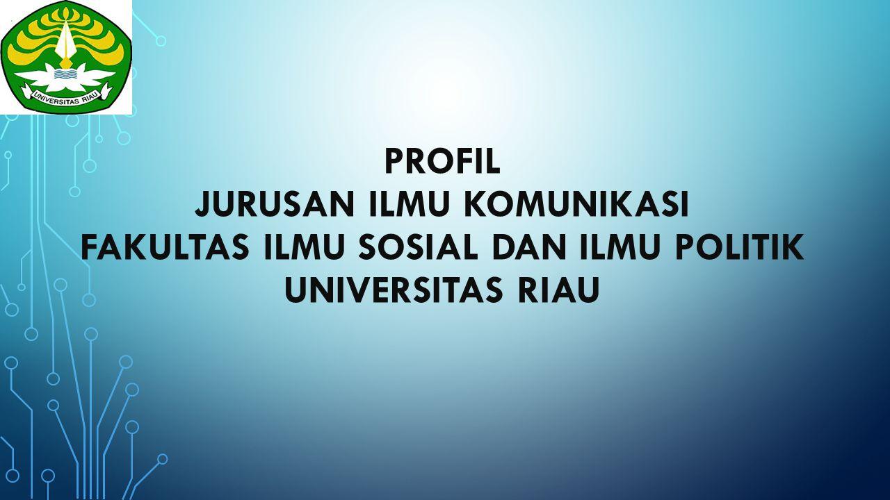 PROFIL JURUSAN ILMU KOMUNIKASI FAKULTAS ILMU SOSIAL DAN ILMU POLITIK UNIVERSITAS RIAU