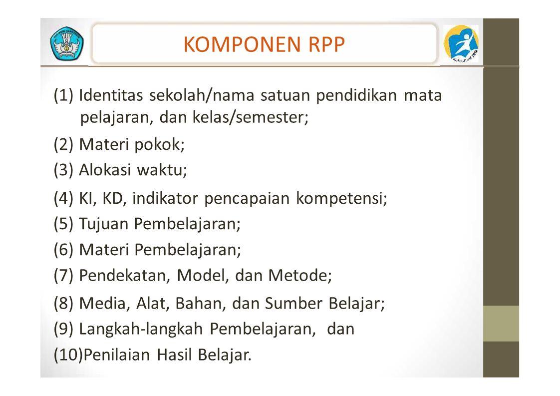 KOMPONEN RPP (1) Identitas sekolah/nama satuan pendidikan mata pelajaran, dan kelas/semester; (2) Materi pokok; (3) Alokasi waktu; (4) KI, KD, indikat