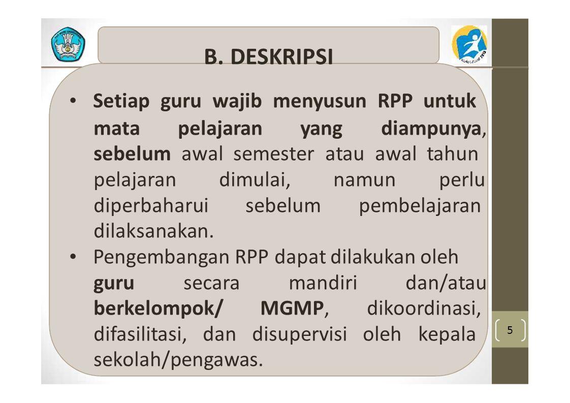 5 B. DESKRIPSI Setiap guru wajib menyusun RPP untuk mata pelajaran yang diampunya, sebelum awal semester atau awal tahun pelajaran dimulai, namun perl