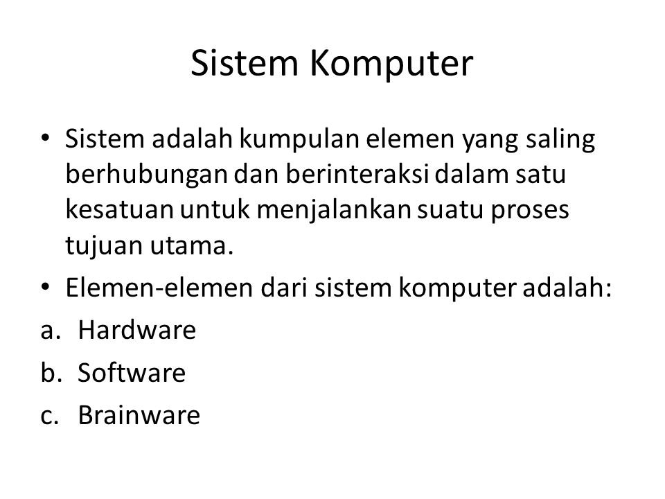 Sistem Komputer Sistem adalah kumpulan elemen yang saling berhubungan dan berinteraksi dalam satu kesatuan untuk menjalankan suatu proses tujuan utama