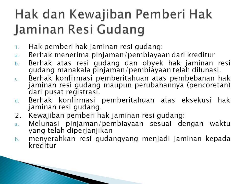 1. Hak pemberi hak jaminan resi gudang: a. Berhak menerima pinjaman/pembiayaan dari kreditur b. Berhak atas resi gudang dan obyek hak jaminan resi gud