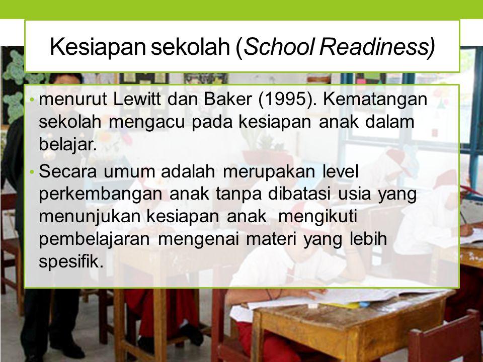 Kesiapan sekolah (School Readiness) menurut Lewitt dan Baker (1995). Kematangan sekolah mengacu pada kesiapan anak dalam belajar. Secara umum adalah m