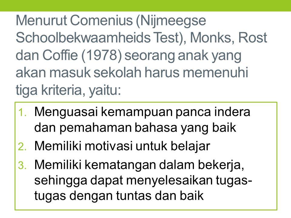 Menurut Comenius (Nijmeegse Schoolbekwaamheids Test), Monks, Rost dan Coffie (1978) seorang anak yang akan masuk sekolah harus memenuhi tiga kriteria,