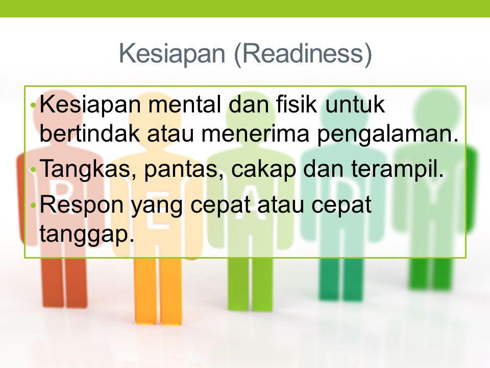 Kesiapan (Readiness) Kesiapan mental dan fisik untuk bertindak atau menerima pengalaman. Tangkas, pantas, cakap dan terampil. Respon yang cepat atau c