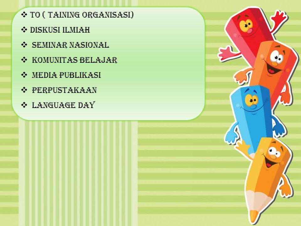  TO ( Taining Organisasi)  Diskusi Ilmiah  Seminar Nasional  komunitas Belajar  Media Publikasi  Perpustakaan  Language Day