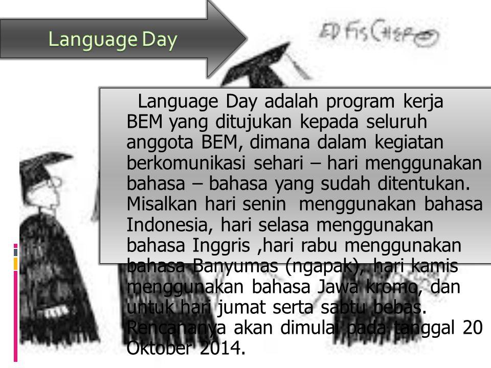 Language Day adalah program kerja BEM yang ditujukan kepada seluruh anggota BEM, dimana dalam kegiatan berkomunikasi sehari – hari menggunakan bahasa – bahasa yang sudah ditentukan.