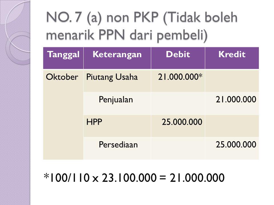 NO. 7 (a) non PKP (Tidak boleh menarik PPN dari pembeli) TanggalKeteranganDebitKredit OktoberPiutang Usaha21.000.000* Penjualan21.000.000 HPP25.000.00