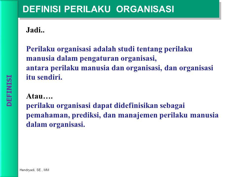 DEFINISI PERILAKU ORGANISASI Hendryadi, SE., MM Jadi.. Perilaku organisasi adalah studi tentang perilaku manusia dalam pengaturan organisasi, antara p