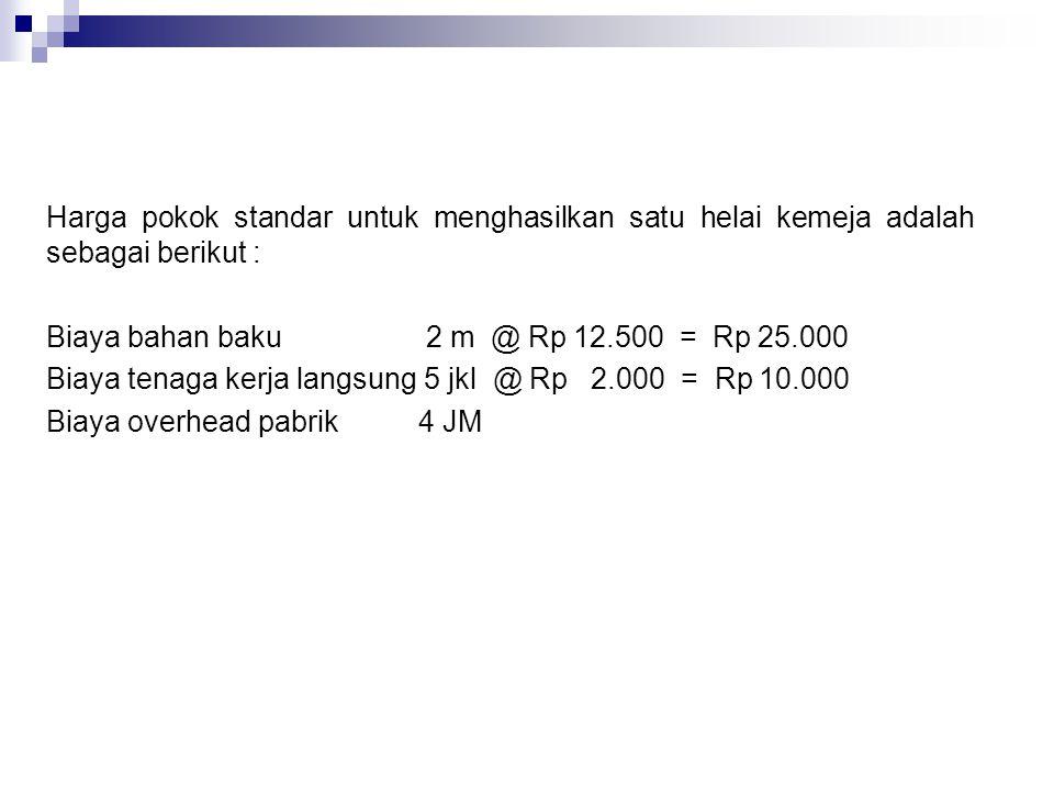 Harga pokok standar untuk menghasilkan satu helai kemeja adalah sebagai berikut : Biaya bahan baku 2 m @ Rp 12.500 = Rp 25.000 Biaya tenaga kerja lang
