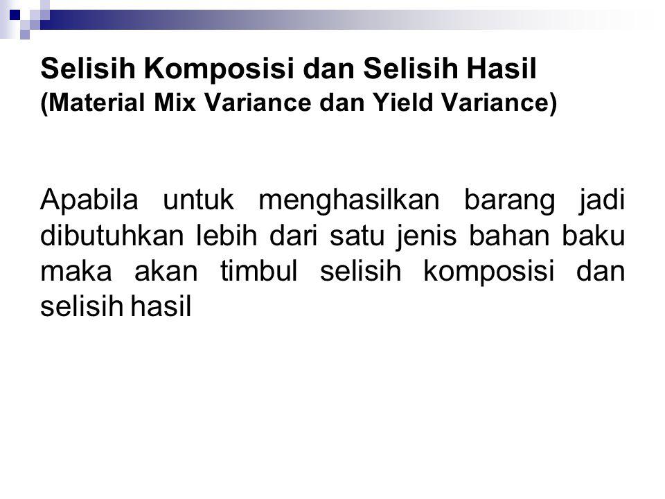 Selisih Komposisi dan Selisih Hasil (Material Mix Variance dan Yield Variance) Apabila untuk menghasilkan barang jadi dibutuhkan lebih dari satu jenis