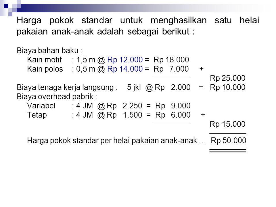 Harga pokok standar untuk menghasilkan satu helai pakaian anak-anak adalah sebagai berikut : Biaya bahan baku : Kain motif : 1,5 m @ Rp 12.000 = Rp 18
