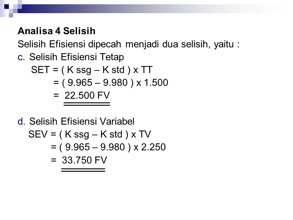 Analisa 4 Selisih Selisih Efisiensi dipecah menjadi dua selisih, yaitu : c.Selisih Efisiensi Tetap SET = ( K ssg – K std ) x TT = ( 9.965 – 9.980 ) x
