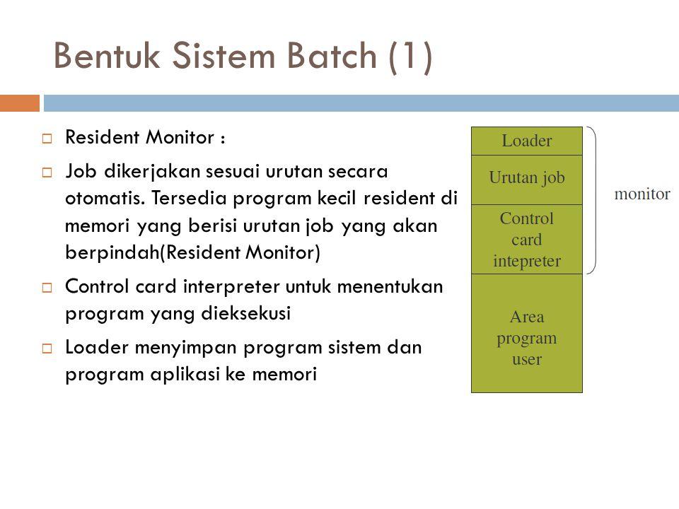 Bentuk Sistem Batch (1)  Resident Monitor :  Job dikerjakan sesuai urutan secara otomatis. Tersedia program kecil resident di memori yang berisi uru