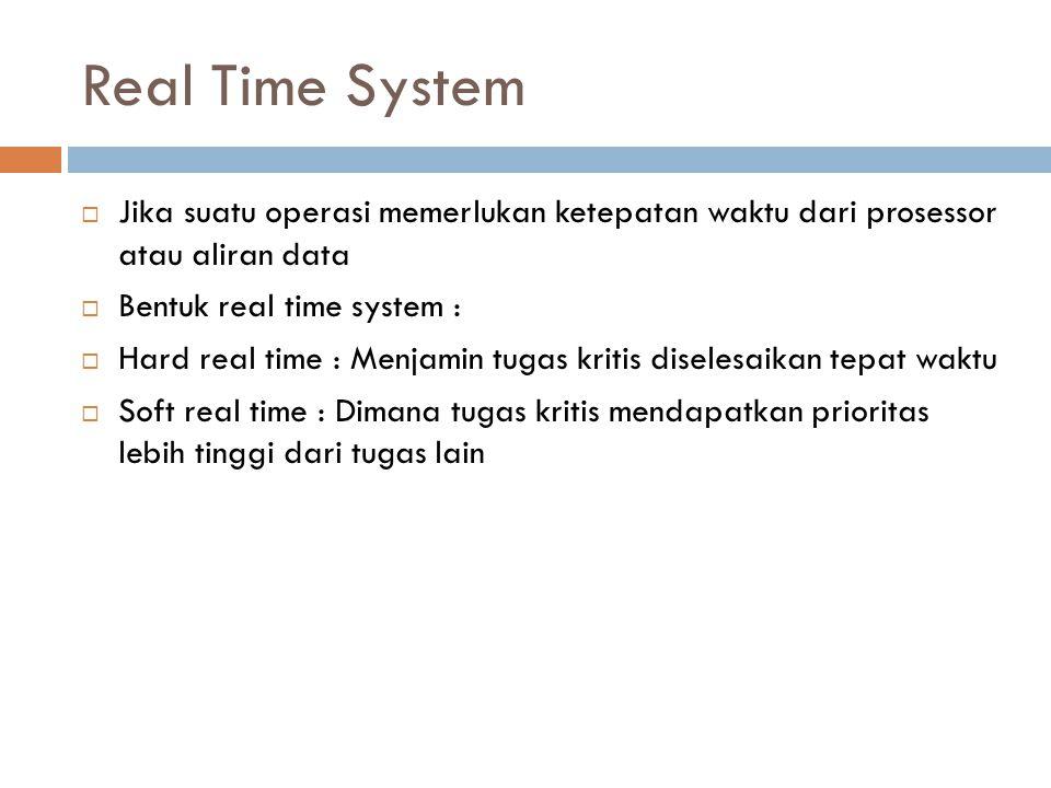 Real Time System  Jika suatu operasi memerlukan ketepatan waktu dari prosessor atau aliran data  Bentuk real time system :  Hard real time : Menjam