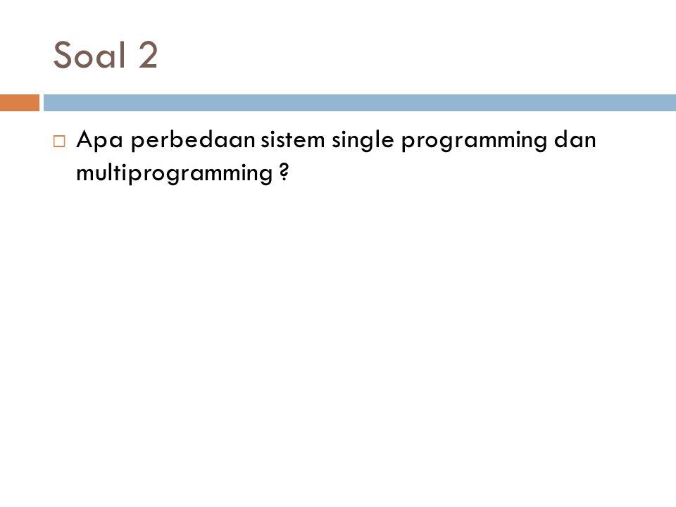 Soal 2  Apa perbedaan sistem single programming dan multiprogramming ?