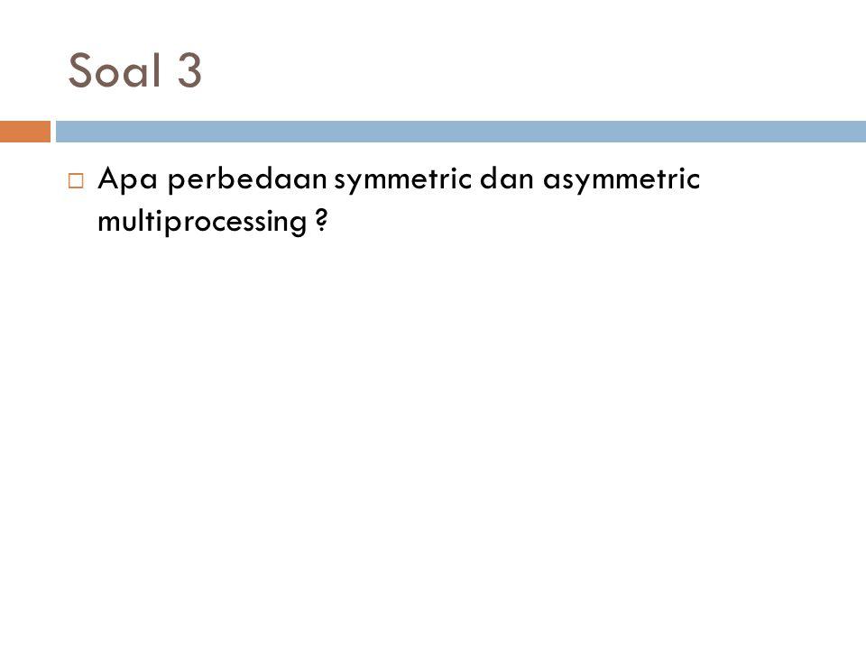 Soal 3  Apa perbedaan symmetric dan asymmetric multiprocessing ?