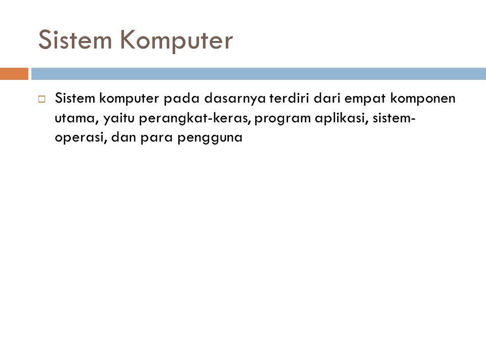 Sistem Komputer  Sistem komputer pada dasarnya terdiri dari empat komponen utama, yaitu perangkat-keras, program aplikasi, sistem- operasi, dan para