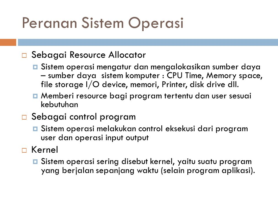 Peranan Sistem Operasi  Sebagai Resource Allocator  Sistem operasi mengatur dan mengalokasikan sumber daya – sumber daya sistem komputer : CPU Time,
