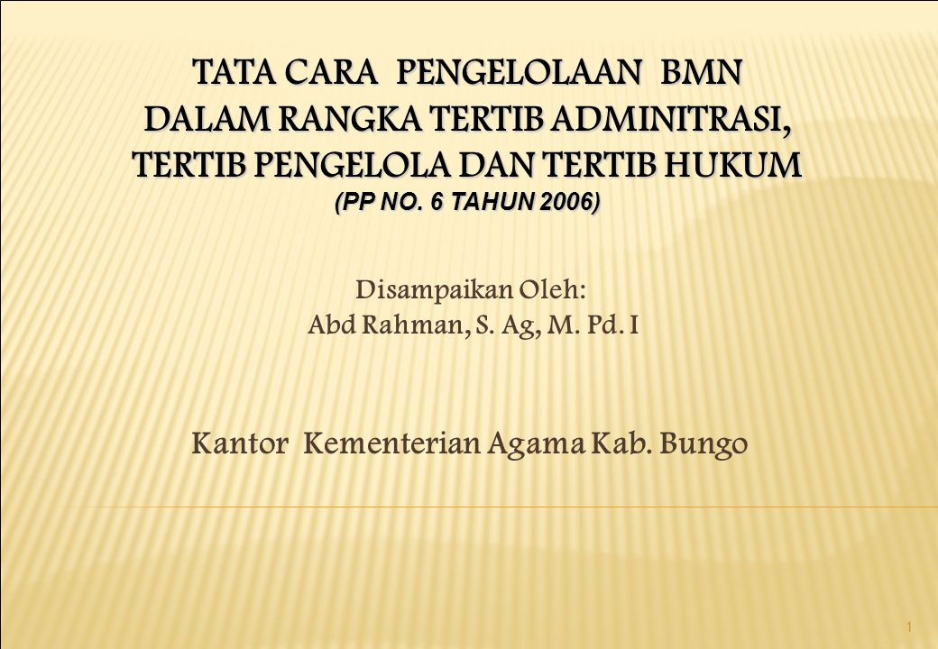 1 TATA CARA PENGELOLAAN BMN DALAM RANGKA TERTIB ADMINITRASI, TERTIB PENGELOLA DAN TERTIB HUKUM (PP NO. 6 TAHUN 2006) Disampaikan Oleh: Abd Rahman, S.