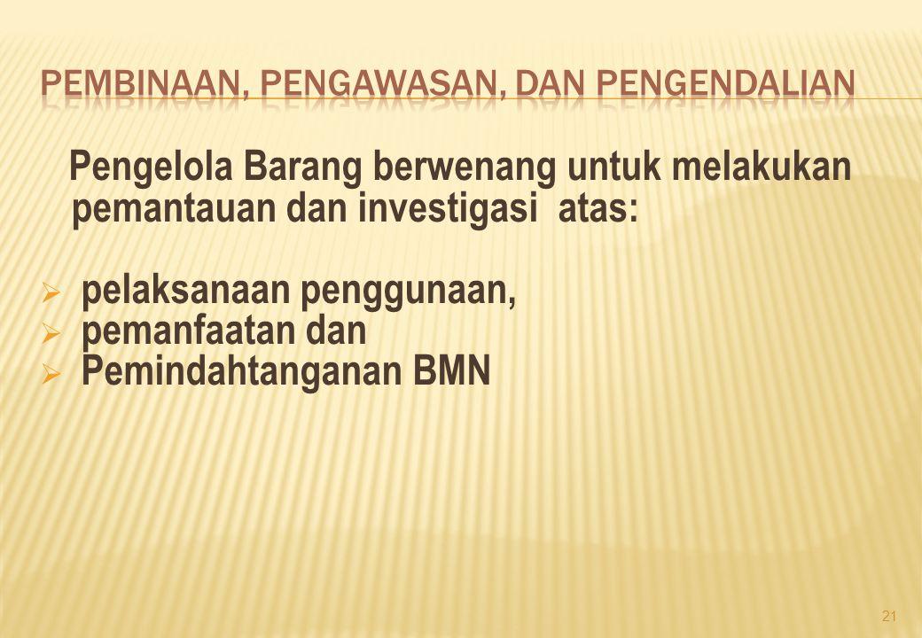 Pengelola Barang berwenang untuk melakukan pemantauan dan investigasi atas:  pelaksanaan penggunaan,  pemanfaatan dan  Pemindahtanganan BMN 21