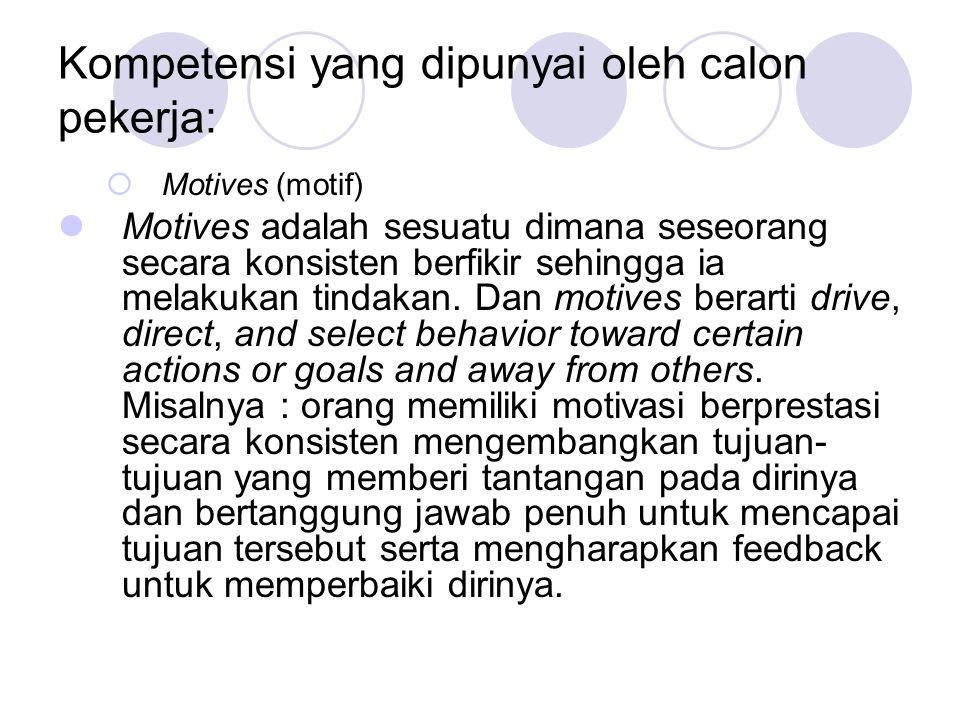 Kompetensi yang dipunyai oleh calon pekerja:  Motives (motif) Motives adalah sesuatu dimana seseorang secara konsisten berfikir sehingga ia melakukan tindakan.