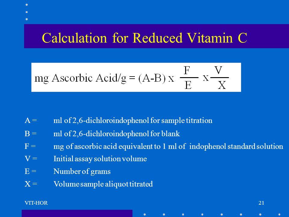 VIT-HOR Calculation for Reduced Vitamin C A = ml of 2,6-dichloroindophenol for sample titration B = ml of 2,6-dichloroindophenol for blank F = mg of a