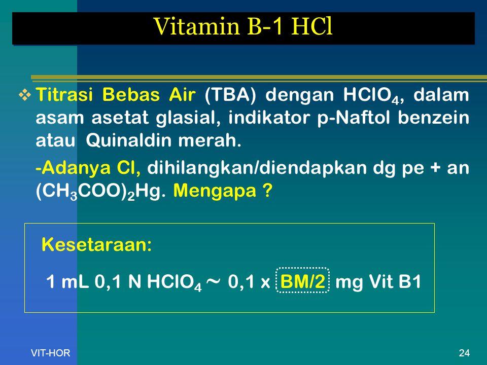VIT-HOR Vitamin B- 1 HCl  Titrasi Bebas Air (TBA) dengan HClO 4, dalam asam asetat glasial, indikator p-Naftol benzein atau Quinaldin merah.