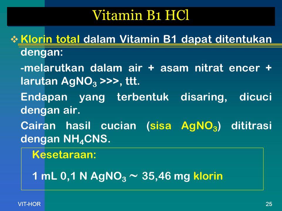 VIT-HOR Vitamin B1 HCl  Klorin total dalam Vitamin B1 dapat ditentukan dengan: -melarutkan dalam air + asam nitrat encer + larutan AgNO 3 >>>, ttt.