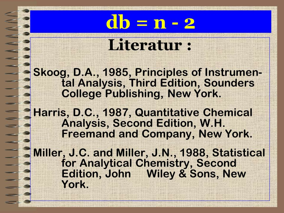 db = n - 2 Literatur : Skoog, D.A., 1985, Principles of Instrumen- tal Analysis, Third Edition, Sounders College Publishing, New York. Harris, D.C., 1