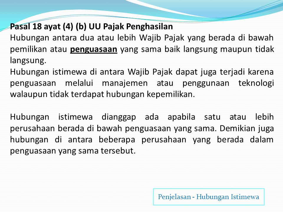 Pasal 18 ayat (4) (a) UU Pajak Penghasilan B A A Menguasai B C AB C = Wajib Pajak atau seseorang C Menguasai A dan B Penjelasan - Hubungan Istimewa