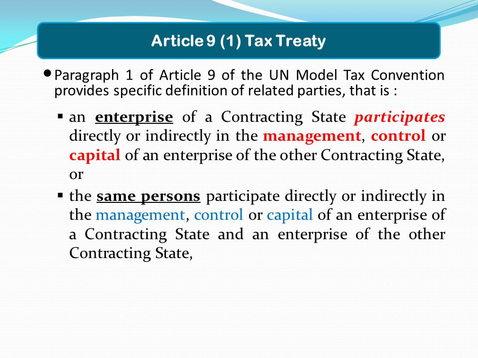 Paragraph 1 of Article 9 of the UN Model Tax Convention provides specific definition of related parties, that is : Article 9 (1) Tax Treaty  an enterprise of a Contracting State participates directly or indirectly in the management, control or capital of an enterprise of the other Contracting State, or  the same persons participate directly or indirectly in the management, control or capital of an enterprise of a Contracting State and an enterprise of the other Contracting State,