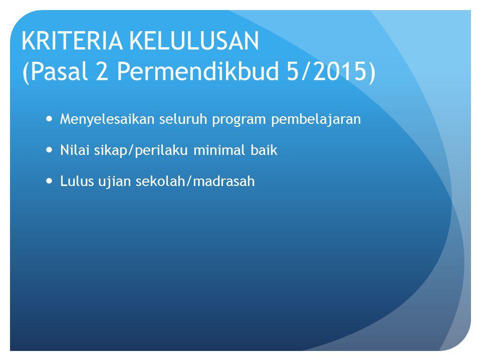 KRITERIA KELULUSAN (Pasal 2 Permendikbud 5/2015) Menyelesaikan seluruh program pembelajaran Nilai sikap/perilaku minimal baik Lulus ujian sekolah/madr