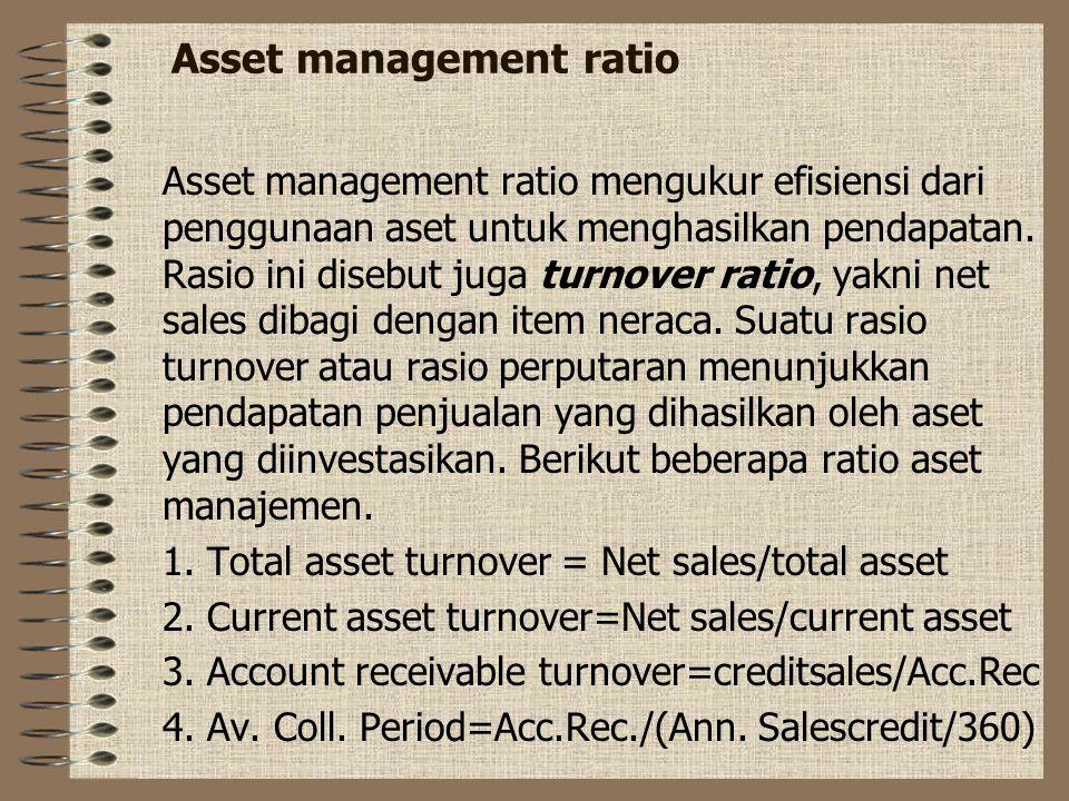 Asset management ratio Asset management ratio mengukur efisiensi dari penggunaan aset untuk menghasilkan pendapatan. Rasio ini disebut juga turnover r