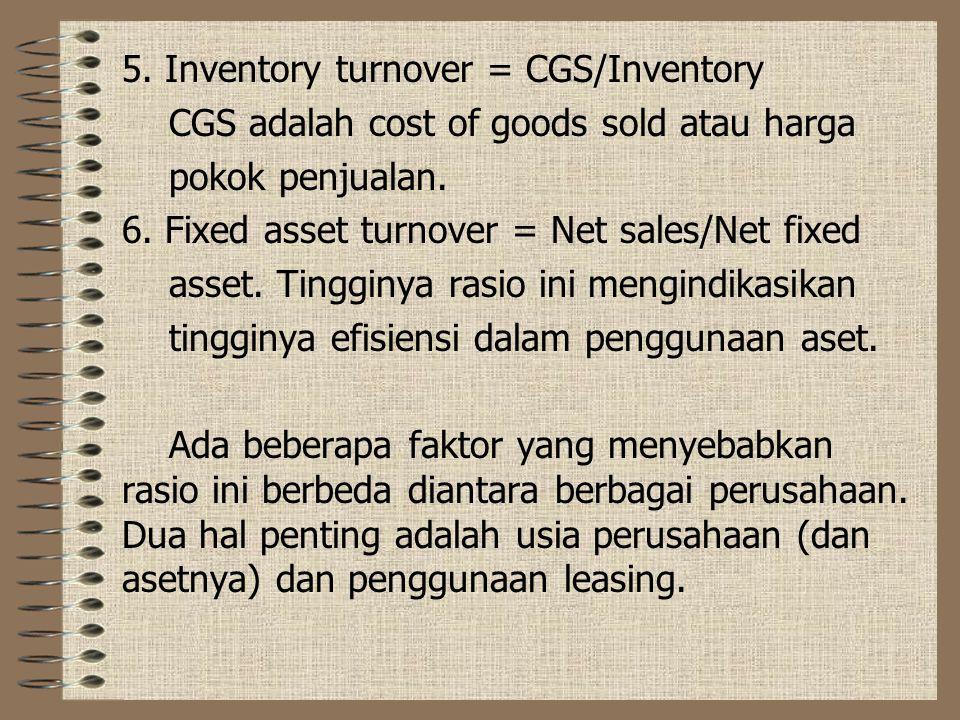 5. Inventory turnover = CGS/Inventory CGS adalah cost of goods sold atau harga pokok penjualan. 6. Fixed asset turnover = Net sales/Net fixed asset. T