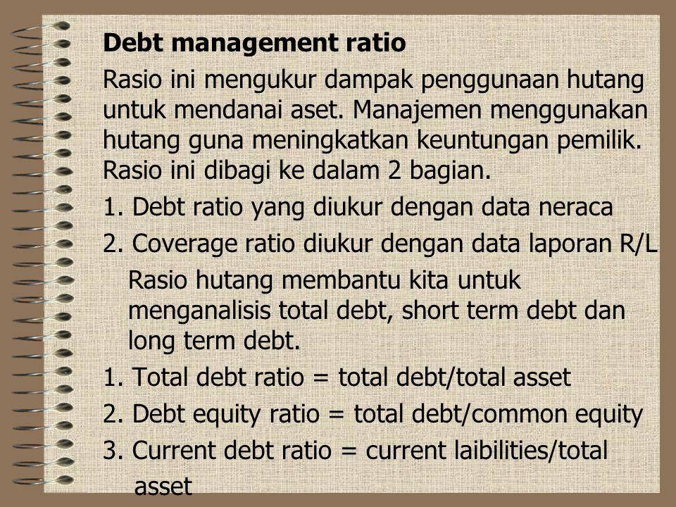 Debt management ratio Rasio ini mengukur dampak penggunaan hutang untuk mendanai aset. Manajemen menggunakan hutang guna meningkatkan keuntungan pemil