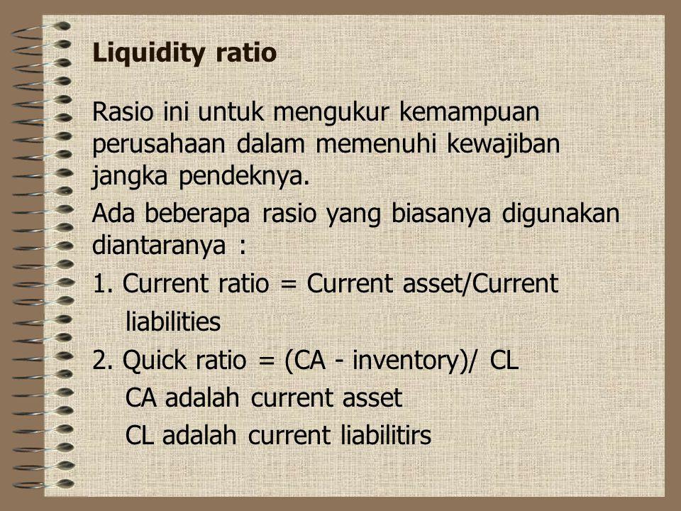 Liquidity ratio Rasio ini untuk mengukur kemampuan perusahaan dalam memenuhi kewajiban jangka pendeknya. Ada beberapa rasio yang biasanya digunakan di