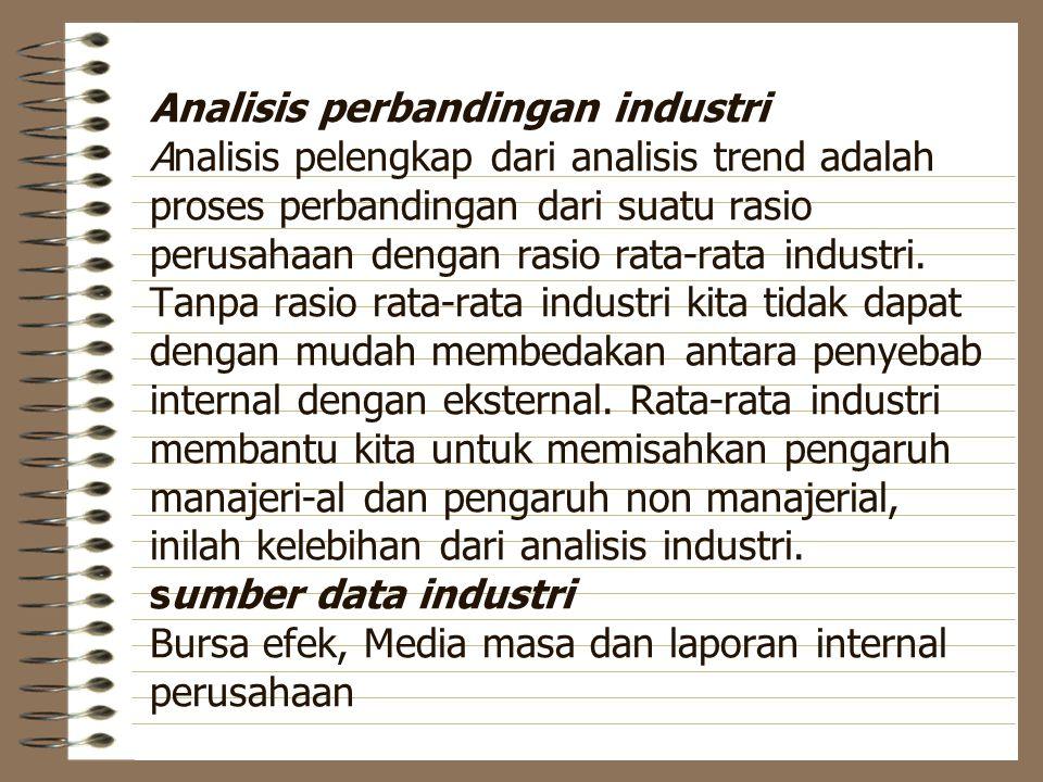 Analisis perbandingan industri Analisis pelengkap dari analisis trend adalah proses perbandingan dari suatu rasio perusahaan dengan rasio rata-rata in