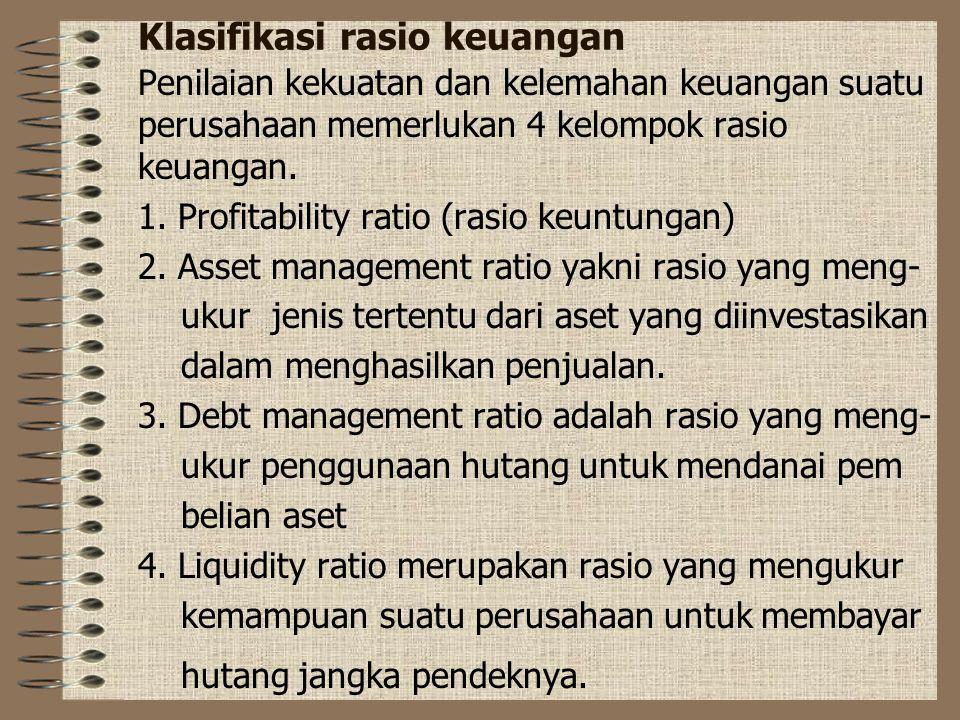 Klasifikasi rasio keuangan Penilaian kekuatan dan kelemahan keuangan suatu perusahaan memerlukan 4 kelompok rasio keuangan. 1. Profitability ratio (ra