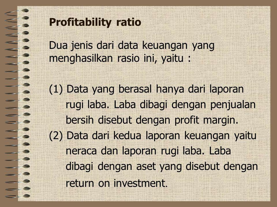 Profitability ratio Dua jenis dari data keuangan yang menghasilkan rasio ini, yaitu : (1) Data yang berasal hanya dari laporan rugi laba. Laba dibagi