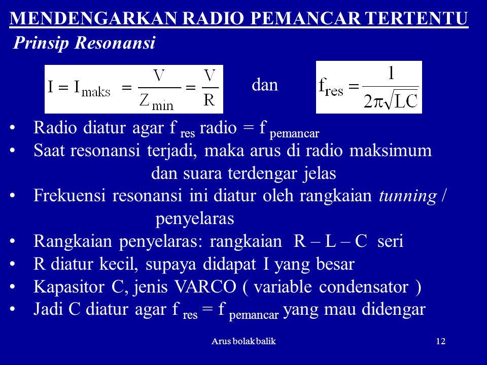 Arus bolak balik12 MENDENGARKAN RADIO PEMANCAR TERTENTU dan Radio diatur agar f res radio = f pemancar Saat resonansi terjadi, maka arus di radio maks