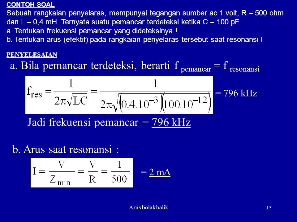 Arus bolak balik13 CONTOH SOAL Sebuah rangkaian penyelaras, mempunyai tegangan sumber ac 1 volt, R = 500 ohm dan L = 0,4 mH. Ternyata suatu pemancar t