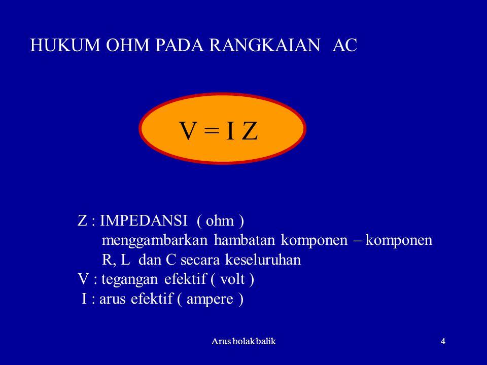 Arus bolak balik4 HUKUM OHM PADA RANGKAIAN AC V = I Z Z : IMPEDANSI ( ohm ) menggambarkan hambatan komponen – komponen R, L dan C secara keseluruhan V