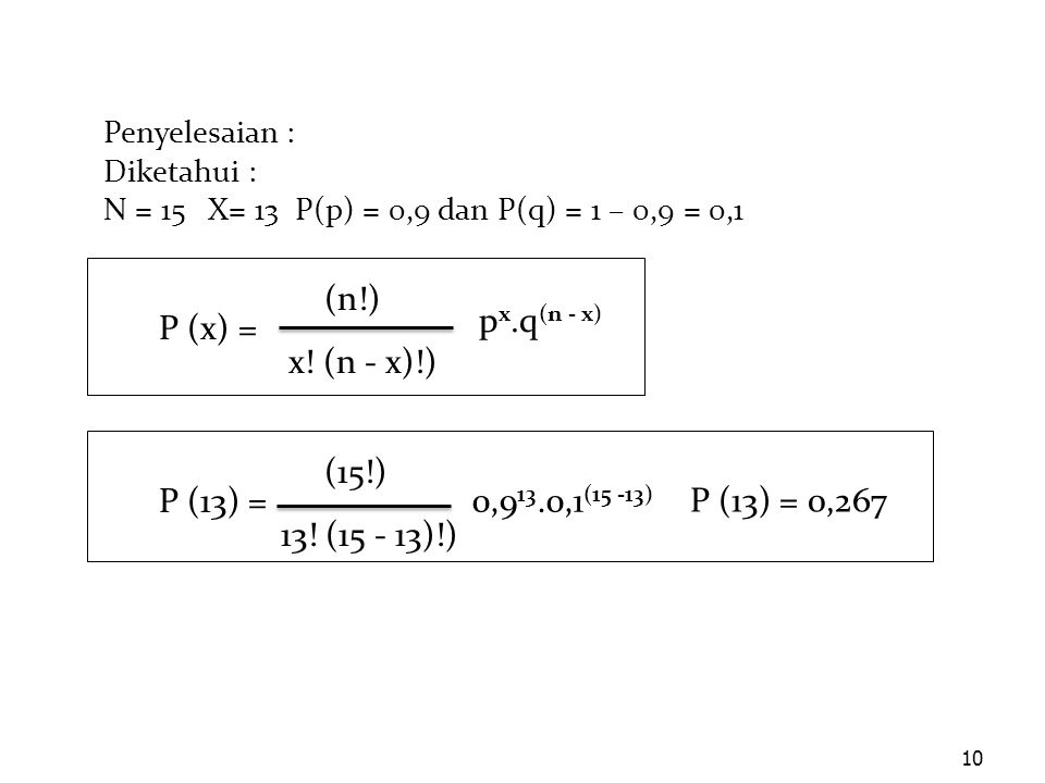 10 Penyelesaian : Diketahui : N = 15X= 13 P(p) = 0,9 dan P(q) = 1 – 0,9 = 0,1 (n!) x! (n - x)!) P (x) = p x.q (n - x) (15!) 13! (15 - 13)!) P (13) = 0