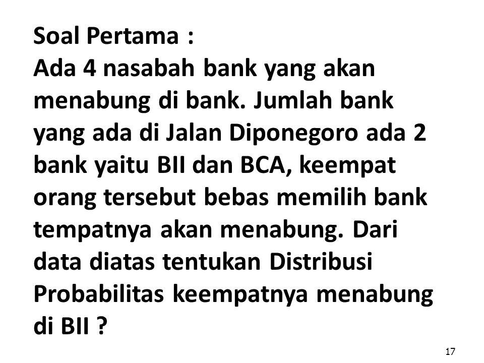 17 Soal Pertama : Ada 4 nasabah bank yang akan menabung di bank. Jumlah bank yang ada di Jalan Diponegoro ada 2 bank yaitu BII dan BCA, keempat orang