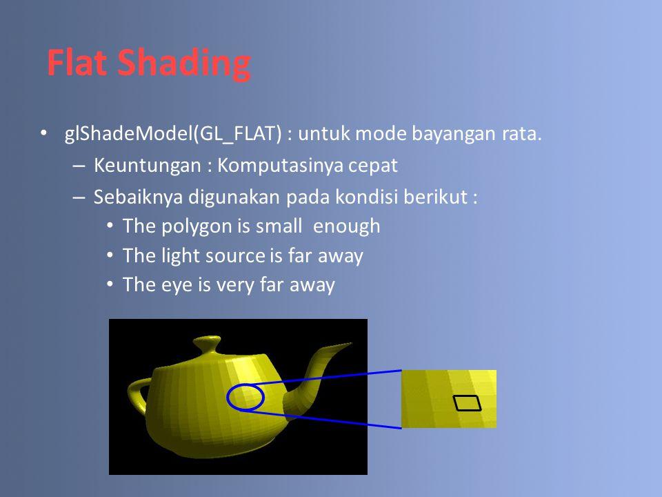Flat Shading glShadeModel(GL_FLAT) : untuk mode bayangan rata. – Keuntungan : Komputasinya cepat – Sebaiknya digunakan pada kondisi berikut : The poly