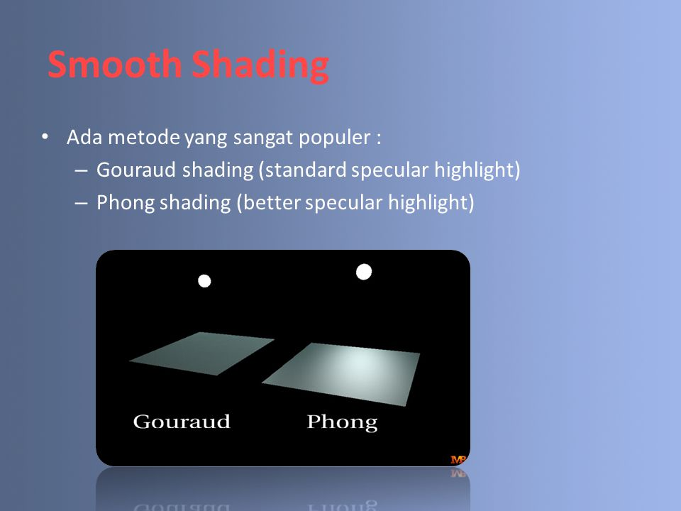 Smooth Shading Ada metode yang sangat populer : – Gouraud shading (standard specular highlight) – Phong shading (better specular highlight)